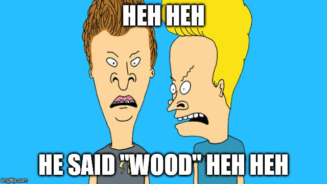 "HEH HEH HE SAID ""WOOD"" HEH HEH 