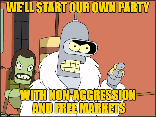 1971 | WE'LL START OUR OWN PARTY WITH NON-AGGRESSION AND FREE MARKETS | image tagged in memes,bender,libertarian,gary johnson,anarcho-capitalism | made w/ Imgflip meme maker