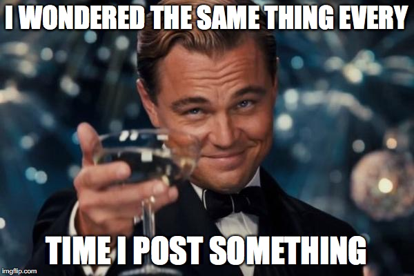 Leonardo Dicaprio Cheers Meme | I WONDERED THE SAME THING EVERY TIME I POST SOMETHING | image tagged in memes,leonardo dicaprio cheers | made w/ Imgflip meme maker