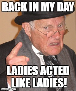 Back In My Day Meme | BACK IN MY DAY LADIES ACTED LIKE LADIES! | image tagged in memes,back in my day | made w/ Imgflip meme maker