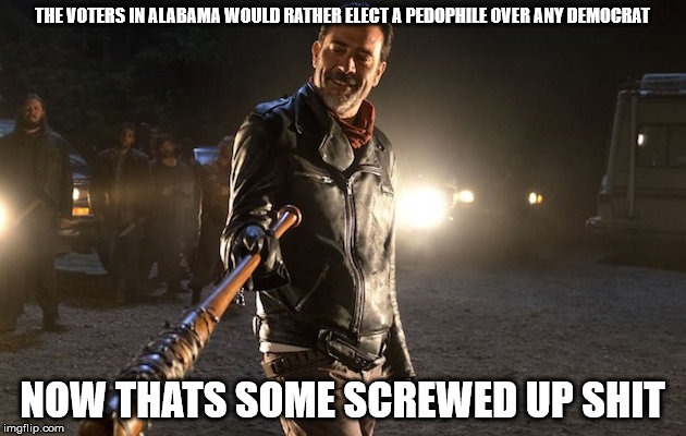 screwed up shit | THE VOTERS IN ALABAMA WOULD RATHER ELECT A PEDOPHILE OVER ANY DEMOCRAT NOW THATS SOME SCREWED UP SHIT | image tagged in politics,roy moore,republicans,alabama,neegan | made w/ Imgflip meme maker