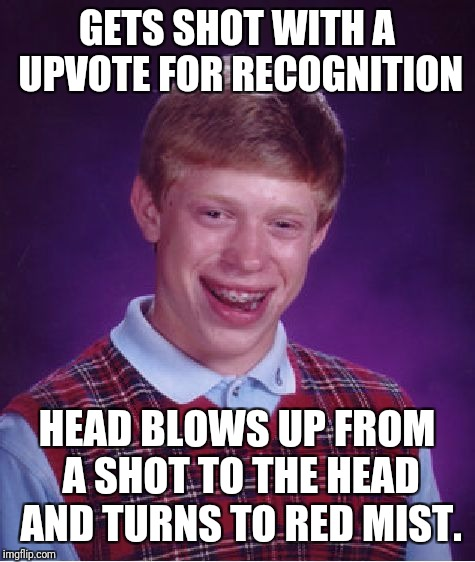 Bad Luck Brian Meme | GETS SHOT WITH A UPVOTE FOR RECOGNITION HEAD BLOWS UP FROM A SHOT TO THE HEAD AND TURNS TO RED MIST. | image tagged in memes,bad luck brian | made w/ Imgflip meme maker
