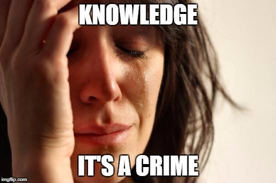 First World Problems Meme | KNOWLEDGE IT'S A CRIME | image tagged in memes,first world problems | made w/ Imgflip meme maker