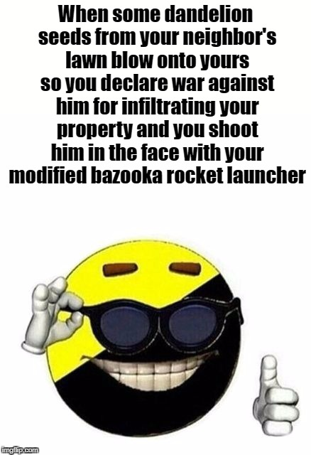 99 Dandelions | When some dandelion seeds from your neighbor's lawn blow onto yours so you declare war against him for infiltrating your property and you sh | image tagged in ancap,anarcho-capitalism,anarcho-capitalist,anarchy ball,libertarianism | made w/ Imgflip meme maker