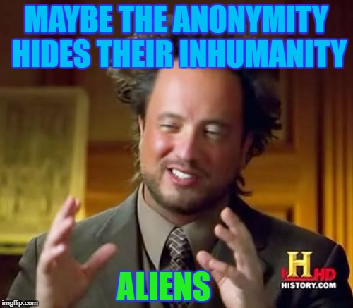 Ancient Aliens Meme | MAYBE THE ANONYMITY HIDES THEIR INHUMANITY ALIENS | image tagged in memes,ancient aliens | made w/ Imgflip meme maker