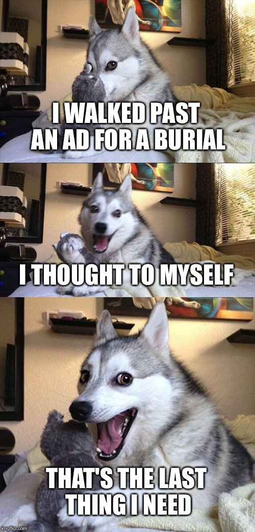 Bad Pun Dog Meme | I WALKED PAST AN AD FOR A BURIAL I THOUGHT TO MYSELF THAT'S THE LAST THING I NEED | image tagged in memes,bad pun dog | made w/ Imgflip meme maker