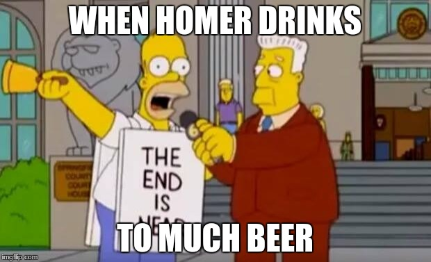 Homer Simpson The End is Near | WHEN HOMER DRINKS TO MUCH BEER | image tagged in homer simpson the end is near | made w/ Imgflip meme maker