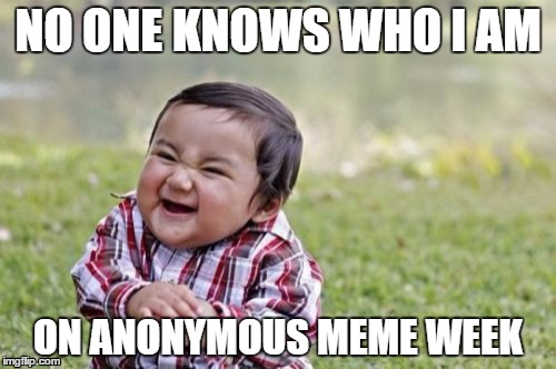 Anonymous Meme Week - A ______________ Event - November 20-27 | NO ONE KNOWS WHO I AM ON ANONYMOUS MEME WEEK | image tagged in memes,evil toddler,anonymous meme week | made w/ Imgflip meme maker