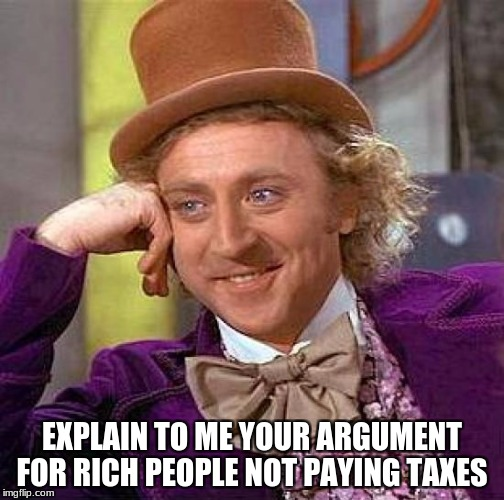 Creepy Condescending Wonka Meme | EXPLAIN TO ME YOUR ARGUMENT FOR RICH PEOPLE NOT PAYING TAXES | image tagged in memes,creepy condescending wonka | made w/ Imgflip meme maker