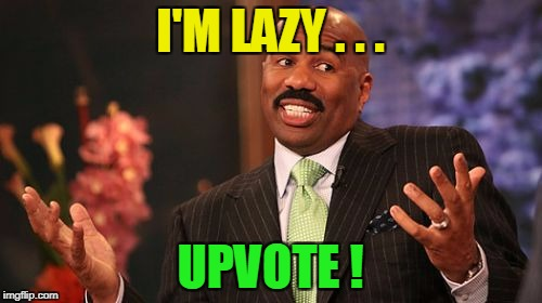 Steve Harvey Meme | I'M LAZY . . . UPVOTE ! | image tagged in memes,steve harvey | made w/ Imgflip meme maker