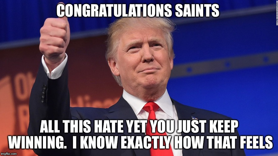 Donald Trump Is Proud | CONGRATULATIONS SAINTS ALL THIS HATE YET YOU JUST KEEP WINNING.  I KNOW EXACTLY HOW THAT FEELS | image tagged in donald trump is proud | made w/ Imgflip meme maker