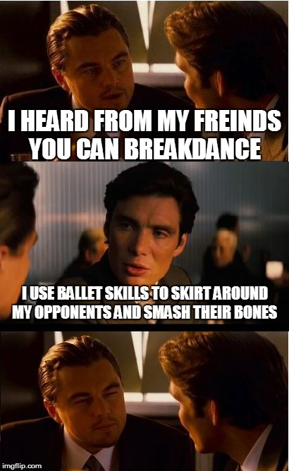 Inception Meme | I HEARD FROM MY FREINDS YOU CAN BREAKDANCE I USE BALLET SKILLS TO SKIRT AROUND MY OPPONENTS AND SMASH THEIR BONES | image tagged in memes,inception | made w/ Imgflip meme maker