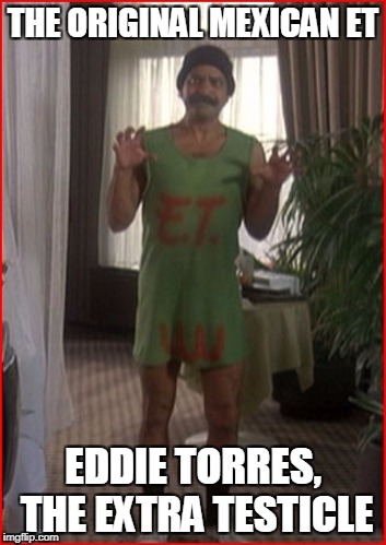 THE ORIGINAL MEXICAN ET EDDIE TORRES, THE EXTRA TESTICLE | made w/ Imgflip meme maker