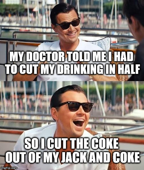 Leonardo Dicaprio Wolf Of Wall Street Meme | MY DOCTOR TOLD ME I HAD TO CUT MY DRINKING IN HALF SO I CUT THE COKE OUT OF MY JACK AND COKE | image tagged in memes,leonardo dicaprio wolf of wall street | made w/ Imgflip meme maker