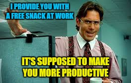 I PROVIDE YOU WITH A FREE SNACK AT WORK IT'S SUPPOSED TO MAKE YOU MORE PRODUCTIVE | made w/ Imgflip meme maker