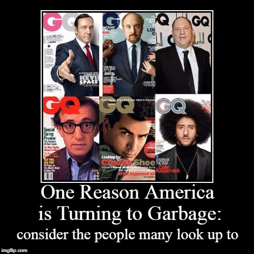 One Reason America is Turning to Garbage: | consider the people many look up to | image tagged in demotivationals,sexual predator,pervert,junkie,hypocrite,gq | made w/ Imgflip demotivational maker
