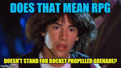 DOES THAT MEAN RPG DOESN'T STAND FOR ROCKET PROPELLED GRENADE? | made w/ Imgflip meme maker