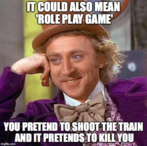 Creepy Condescending Wonka Meme | IT COULD ALSO MEAN 'ROLE PLAY GAME' YOU PRETEND TO SHOOT THE TRAIN AND IT PRETENDS TO KILL YOU | image tagged in memes,creepy condescending wonka | made w/ Imgflip meme maker