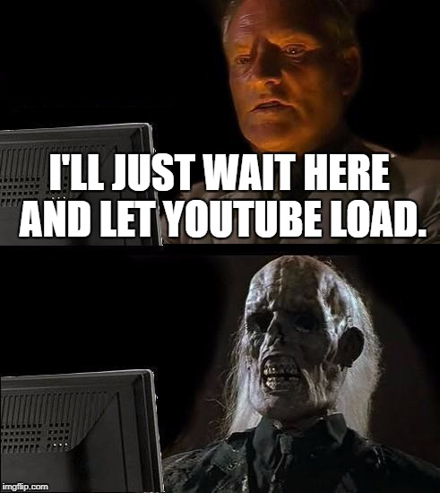 Ill Just Wait Here Meme | I'LL JUST WAIT HERE AND LET YOUTUBE LOAD. | image tagged in memes,ill just wait here | made w/ Imgflip meme maker