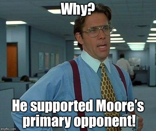 That Would Be Great Meme | Why? He supported Moore's primary opponent! | image tagged in memes,that would be great | made w/ Imgflip meme maker