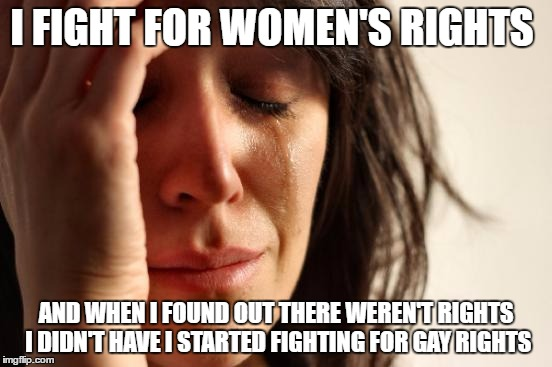 First World Problems Meme | I FIGHT FOR WOMEN'S RIGHTS AND WHEN I FOUND OUT THERE WEREN'T RIGHTS I DIDN'T HAVE I STARTED FIGHTING FOR GAY RIGHTS | image tagged in memes,first world problems | made w/ Imgflip meme maker