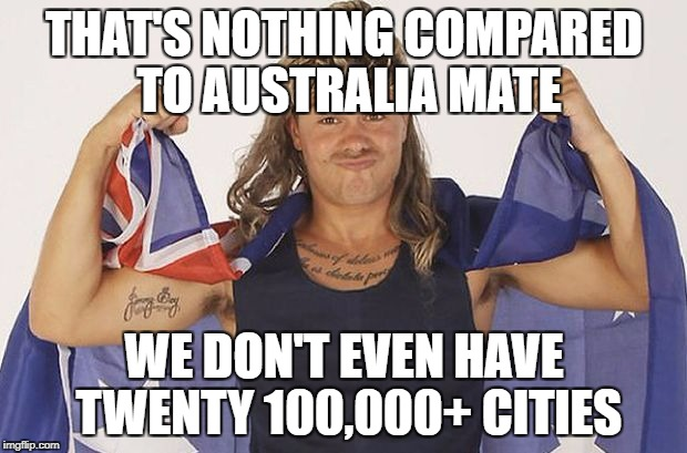 THAT'S NOTHING COMPARED TO AUSTRALIA MATE WE DON'T EVEN HAVE TWENTY 100,000+ CITIES | made w/ Imgflip meme maker