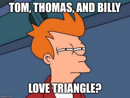 Futurama Fry Meme | TOM, THOMAS, AND BILLY LOVE TRIANGLE? | image tagged in memes,futurama fry | made w/ Imgflip meme maker