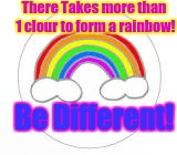 There Takes more than 1 clour to form a rainbow! Be Different! | image tagged in rainbow | made w/ Imgflip meme maker