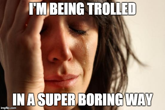First World Problems Meme | I'M BEING TROLLED IN A SUPER BORING WAY | image tagged in memes,first world problems | made w/ Imgflip meme maker