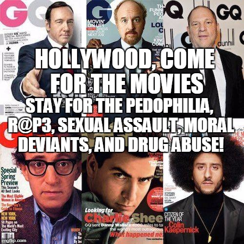 HOLLYWOOD, COME FOR THE MOVIES STAY FOR THE PEDOPHILIA, R@P3, SEXUAL ASSAULT, MORAL DEVIANTS, AND DRUG ABUSE! | made w/ Imgflip meme maker