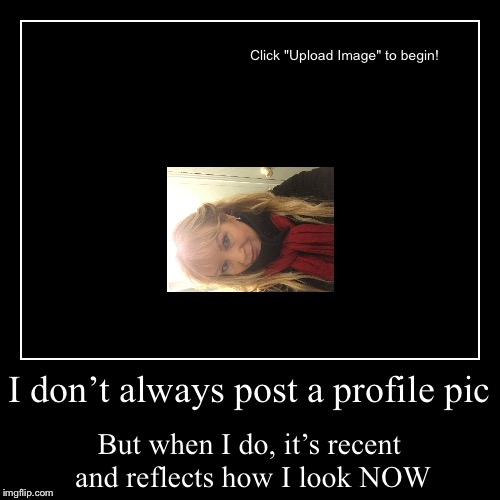 I don't always post a profile pic | But when I do, it's recent and reflects how I look NOW | image tagged in funny,demotivationals | made w/ Imgflip demotivational maker