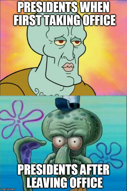 Squidward Meme | PRESIDENTS WHEN FIRST TAKING OFFICE PRESIDENTS AFTER LEAVING OFFICE | image tagged in memes,squidward | made w/ Imgflip meme maker