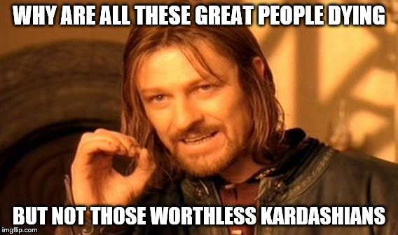 One Does Not Simply Meme | WHY ARE ALL THESE GREAT PEOPLE DYING BUT NOT THOSE WORTHLESS KARDASHIANS | image tagged in memes,one does not simply | made w/ Imgflip meme maker