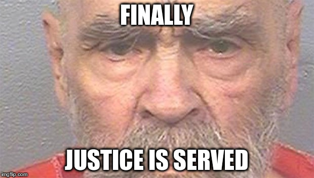 FINALLY JUSTICE IS SERVED | image tagged in manson | made w/ Imgflip meme maker