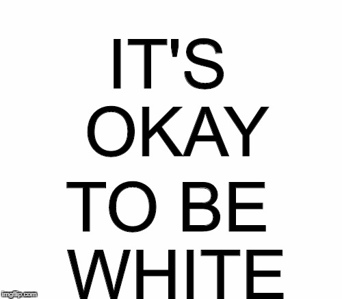 IT'S OKAY TO BE WHITE | made w/ Imgflip meme maker
