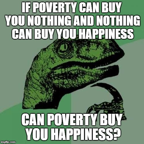 Philosoraptor Meme | IF POVERTY CAN BUY YOU NOTHING AND NOTHING CAN BUY YOU HAPPINESS CAN POVERTY BUY YOU HAPPINESS? | image tagged in memes,philosoraptor | made w/ Imgflip meme maker
