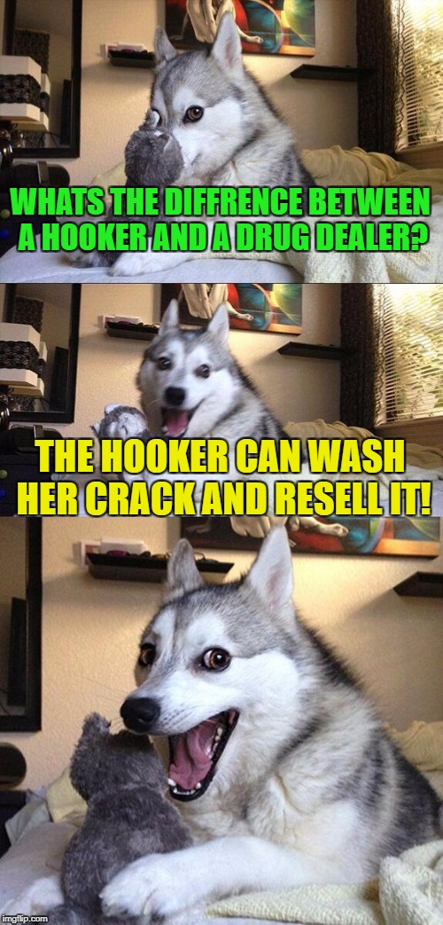 Jokes are always funny. (NSFW week by, Popular Imgflippers) | WHATS THE DIFFRENCE BETWEEN A HOOKER AND A DRUG DEALER? THE HOOKER CAN WASH HER CRACK AND RESELL IT! | image tagged in memes,bad pun dog,funny,hope im not too late,sex | made w/ Imgflip meme maker