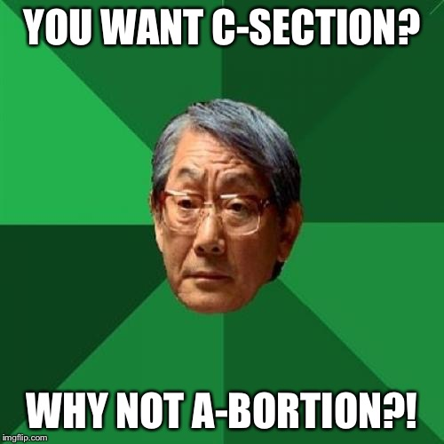 High Expectations Asian Father Meme | YOU WANT C-SECTION? WHY NOT A-BORTION?! | image tagged in memes,high expectations asian father | made w/ Imgflip meme maker