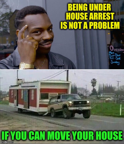 Smart Thinking Dude | BEING UNDER HOUSE ARREST IS NOT A PROBLEM IF YOU CAN MOVE YOUR HOUSE | image tagged in memes,funny,house arrest,smart eddie murphy,trailer,smart black dude | made w/ Imgflip meme maker