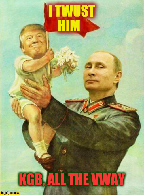 putin holding baby donald | I TWUST HIM KGB, ALL THE VWAY | image tagged in putin holding baby donald | made w/ Imgflip meme maker