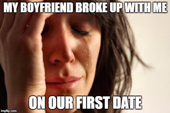 First World Problems Meme | MY BOYFRIEND BROKE UP WITH ME ON OUR FIRST DATE | image tagged in memes,first world problems | made w/ Imgflip meme maker