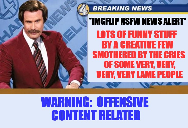Cry ron a river | *IMGFLIP NSFW NEWS ALERT* LOTS OF FUNNY STUFF BY A CREATIVE FEW SMOTHERED BY THE CRIES OF SOME VERY, VERY, VERY, VERY LAME PEOPLE WARNING:   | image tagged in nsfw weekend,news | made w/ Imgflip meme maker