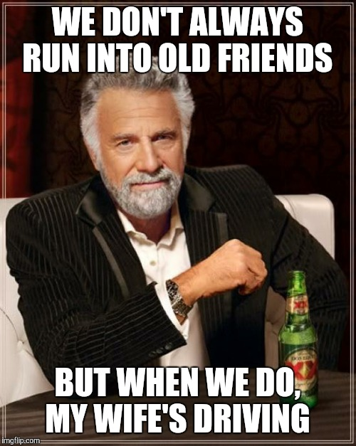 The Most Interesting Man In The World Meme | WE DON'T ALWAYS RUN INTO OLD FRIENDS BUT WHEN WE DO, MY WIFE'S DRIVING | image tagged in memes,the most interesting man in the world | made w/ Imgflip meme maker