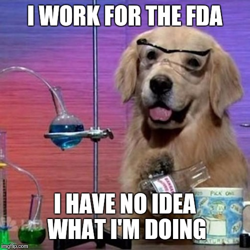 I Have No Idea What I Am Doing Dog | I WORK FOR THE FDA I HAVE NO IDEA WHAT I'M DOING | image tagged in memes,i have no idea what i am doing dog | made w/ Imgflip meme maker
