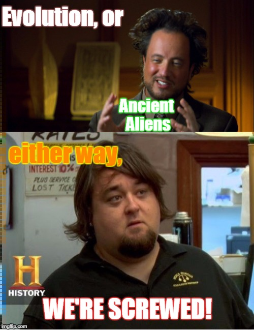 Evolution, or Ancient Aliens either way, WE'RE SCREWED! | image tagged in chumlee,giorgio,frustrated aliens,aliens,pawn stars,evolution debunked | made w/ Imgflip meme maker