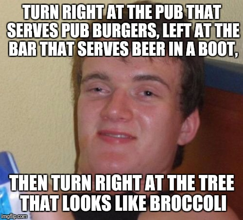 10 Guy Meme | TURN RIGHT AT THE PUB THAT SERVES PUB BURGERS, LEFT AT THE BAR THAT SERVES BEER IN A BOOT, THEN TURN RIGHT AT THE TREE THAT LOOKS LIKE BROCC | image tagged in memes,10 guy | made w/ Imgflip meme maker