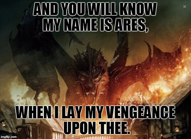 Smaug 3 | AND YOU WILL KNOW MY NAME IS ARES, WHEN I LAY MY VENGEANCE UPON THEE. | image tagged in smaug 3 | made w/ Imgflip meme maker