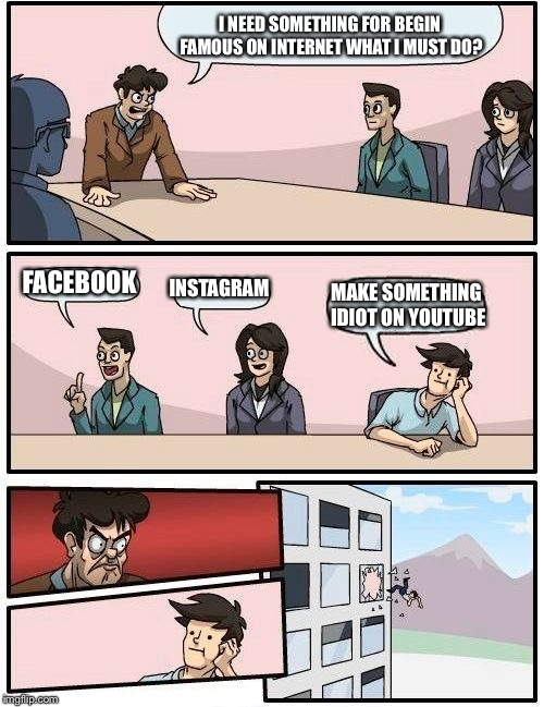 Boardroom Meeting Suggestion Meme | I NEED SOMETHING FOR BEGIN FAMOUS ON INTERNET WHAT I MUST DO? FACEBOOK INSTAGRAM MAKE SOMETHING IDIOT ON YOUTUBE | image tagged in memes,boardroom meeting suggestion | made w/ Imgflip meme maker