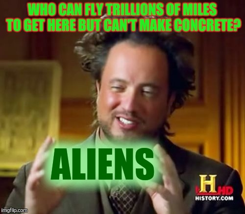 Ancient Aliens Meme | WHO CAN FLY TRILLIONS OF MILES TO GET HERE BUT CAN'T MAKE CONCRETE? ALIENS | image tagged in memes,ancient aliens | made w/ Imgflip meme maker