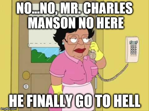Consuela Meme | NO...NO, MR. CHARLES MANSON NO HERE HE FINALLY GO TO HELL | image tagged in memes,consuela | made w/ Imgflip meme maker